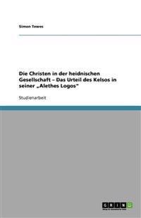 """Die Christen in Der Heidnischen Gesellschaft - Das Urteil Des Kelsos in Seiner """"Alethes Logos"""