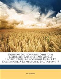 Nouveau Dictionnaire D'histoire Naturelle, Appliquée Aux Arts, À L'ágriculture, À L'économie Rurale Et Domestique, À La Médecine, Etc, Volume 17