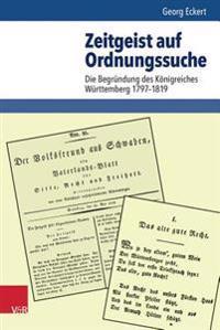 Zeitgeist Auf Ordnungssuche: Die Begrundung Des Konigreiches Wurttemberg 1797-1819