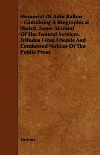 Memorial of Adin Ballou - Containing a Biographical Sketch, Some Account of the Funeral Services, Tributes from Friends and Condensed Notices of the P