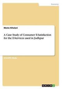 Case Study of Consumer E-Satisfaction for the E-Services Used in Jodhpur