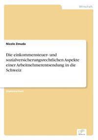 Die Einkommensteuer- Und Sozialversicherungsrechtlichen Aspekte Einer Arbeitnehmerentsendung in Die Schweiz