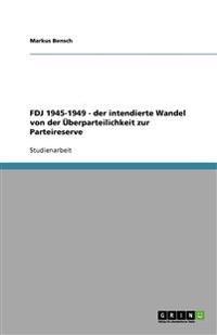 Fdj 1945-1949 - Der Intendierte Wandel Von Der Uberparteilichkeit Zur Parteireserve