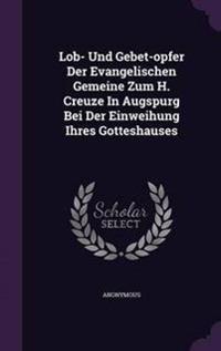 Lob- Und Gebet-Opfer Der Evangelischen Gemeine Zum H. Creuze in Augspurg Bei Der Einweihung Ihres Gotteshauses