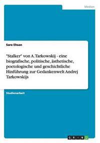 Stalker Von A. Tarkowskij - Eine Biografische, Politische, Asthetische, Poetologische Und Geschichtliche Hinfuhrung Zur Gedankenwelt Andrej Tarkowskijs