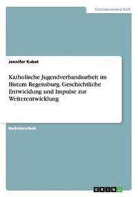 Katholische Jugendverbandsarbeit im Bistum Regensburg. Geschichtliche Entwicklung und Impulse zur Weiterentwicklung