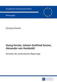Georg Forster, Johann Gottfried Seume, Alexander Von Humboldt: Vertreter Der Authentischen Reportage