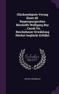 Gluckseeligiste Vorsag Eines Hl. Regenspurgischen Bischoffs Wolfgang Bey ... Caroli VII. Beschehener Erwahlung Hochst-Begluckt Erfullet