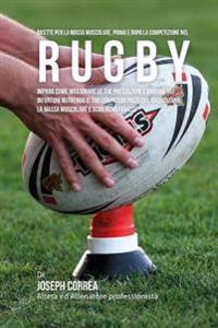 Ricette Per La Massa Muscolare, Prima E Dopo La Competizione Nel Rugby: Impara Come Migliorare Le Tue Prestazioni E Ridurre Gli Infortuni Nutrendo Il