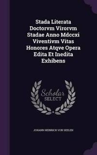 Stada Literata Doctorvm Virorvm Stadae Anno MDCCXI Viventivm Vitas Honores Atqve Opera Edita Et Inedita Exhibens