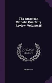 The American Catholic Quarterly Review, Volume 25