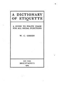 A Dictionary of Etiquette, a Guide to Polite Usage for All Social Functions