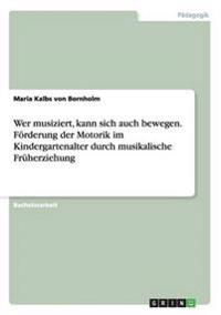 Wer Musiziert, Kann Sich Auch Bewegen. Forderung Der Motorik Im Kindergartenalter Durch Musikalische Fruherziehung