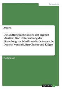 Die Muttersprache ALS Teil Der Eigenen Identitat. Eine Untersuchung Der Einstellung Zur Schrift- Und Arbeitssprache Deutsch Von Sahl, Ben-Chorin Und Kluger