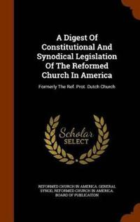 A Digest of Constitutional and Synodical Legislation of the Reformed Church in America