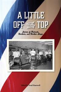 A Little Off the Top: Stories about Haircuts, Barbers, and Barber Shops