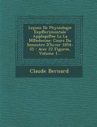 Leçons De Physiologie Exp¿erimentale Appliqu¿ee La La M¿edecine: Cours Du Semestre D'hiver 1854-55 : Avec 22 Figures, Volume 1...