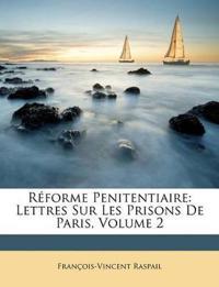 Rforme Penitentiaire: Lettres Sur Les Prisons de Paris, Volume 2