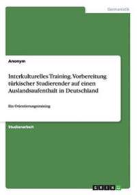 Interkulturelles Training. Vorbereitung Turkischer Studierender Auf Einen Auslandsaufenthalt in Deutschland