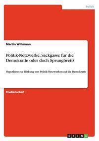 Politik-Netzwerke. Sackgasse Fur Die Demokratie Oder Doch Sprungbrett?