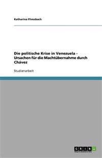 Die Politische Krise in Venezuela - Ursachen Fur Die Machtubernahme Durch Chavez