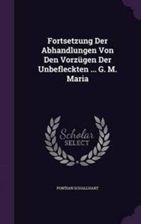 Fortsetzung Der Abhandlungen Von Den Vorzugen Der Unbefleckten ... G. M. Maria