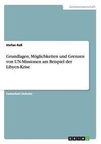 Grundlagen, Moglichkeiten Und Grenzen Von Un-Missionen Am Beispiel Der Libyen-Krise