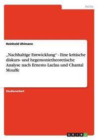 """""""Nachhaltige Entwicklung"""" - Eine Kritische Diskurs- Und Hegemonietheoretische Analyse Nach Ernesto Laclau Und Chantal Mouffe"""