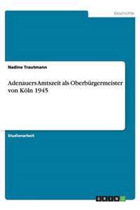 Adenauers Amtszeit ALS Oberburgermeister Von Koln 1945