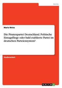 Die Piratenpartei Deutschland. Politische Eintagsfliege Oder Bald Etablierte Partei Im Deutschen Parteiensystem?