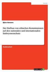 Der Einfluss Von Ethischen Kommissionen Auf Den Nationalen Und Internationalen Embryonenschutz
