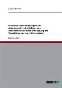 Moderne Dienstleistungen Am Arbeitsmarkt - Die Reform Des Arbeitsmarktes Durch Umsetzung Der Vorschlage Der Hartz-Kommission