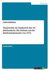 Naturrechte Im Frankreich Des 16. Jahrhunderts. Die Debatte Um Die Bartholomausnacht Von 1572.