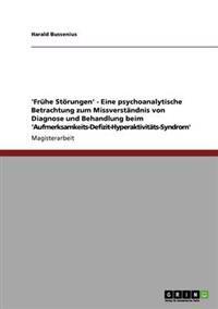 'Fruhe Storungen' - Eine Psychoanalytische Betrachtung Zum Missverstandnis Von Diagnose Und Behandlung Beim 'Aufmerksamkeits-Defizit-Hyperaktivitats-S
