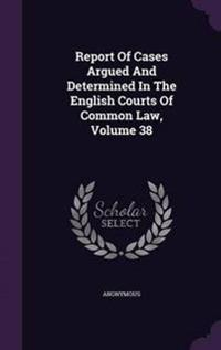 Report of Cases Argued and Determined in the English Courts of Common Law, Volume 38