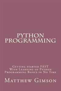 Python Programming: Getting Started Fast with Learning of Python Programming Basics in No Time