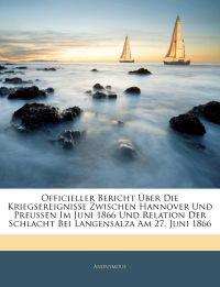 Officieller Bericht über die Kriegsereignisse zwischen Hannover und Preussen im Juni 1866 und Relation der Schlacht bei Langensalza Am 27. Juni 1866. 1. Theil