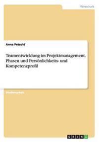 Teamentwicklung im Projektmanagement. Phasen und Persönlichkeits- und Kompetenzprofil
