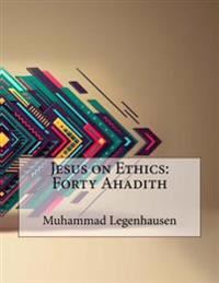 Jesus on Ethics: Forty Ahadith