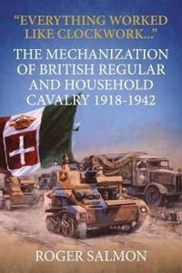 """everything Worked Like Clockwork..."": The Mechanization of British Regular and Household Cavalry 1918-1942"