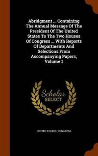 Abridgment ... Containing the Annual Message of the President of the United States to the Two Houses of Congress ... with Reports of Departments and Selections from Accompanying Papers, Volume 1