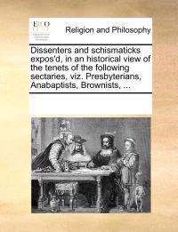 Dissenters and Schismaticks Expos'd, in an Historical View of the Tenets of the Following Sectaries, Viz. Presbyterians, Anabaptists, Brownists,