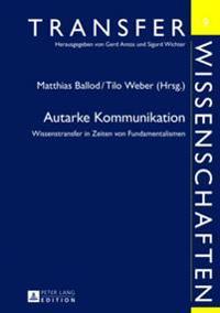 Autarke Kommunikation: Wissenstransfer in Zeiten Von Fundamentalismen