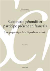 Subjonctif, Gérondif Et Participe PRéSent En Français: Une Pragmatique de la Dépendance Verbale