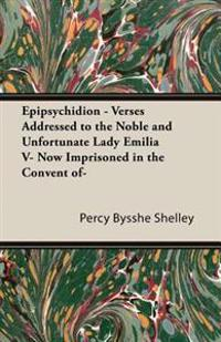 Epipsychidion - Verses Addressed to the Noble and Unfortunate Lady Emilia V- Now Imprisoned in the Convent of-