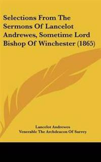 Selections from the Sermons of Lancelot Andrewes, Sometime Lord Bishop of Winchester