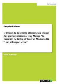 """L´image de la femme africaine au travers des auteurs africains. Guy Menga """"La marmite de Koka M´Bala"""" et Mariama Bâ """"Une si longue lettre"""""""
