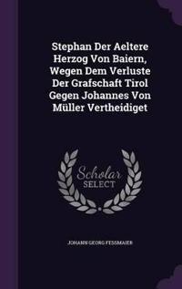 Stephan Der Aeltere Herzog Von Baiern, Wegen Dem Verluste Der Grafschaft Tirol Gegen Johannes Von Muller Vertheidiget