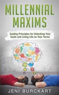 Millennial Maxims: Guiding Principles for Unlocking Your Goals and Living Life on Your Terms