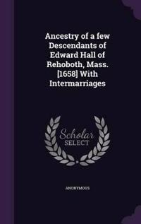 Ancestry of a Few Descendants of Edward Hall of Rehoboth, Mass. [1658] with Intermarriages